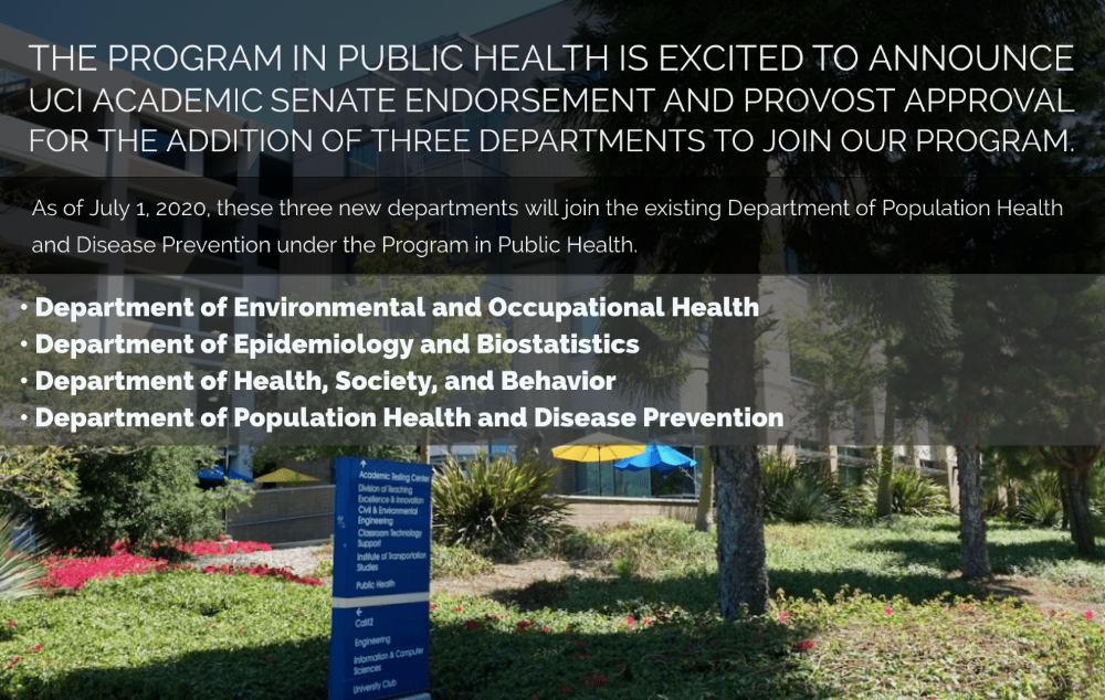 Program in Public Health Departments:  <a href=https://publichealth.uci.edu/ph/deoh>DEOH</a> | <a href=https://publichealth.uci.edu/ph/deb>DEB</a> | <a href=https://publichealth.uci.edu/ph/dhsb>DHSB</a> | <a href=https://publichealth.uci.edu/ph/dphdp>DPHDP</a>