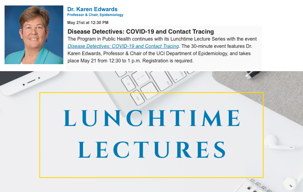The Program in Public Health continues with its Lunchtime Lecture Series with the event Disease Detectives: COVID-19 and Contact Tracing. The 30-minute event features Dr. Karen Edwards, Professor & Chair of the UCI Department of Epidemiology.